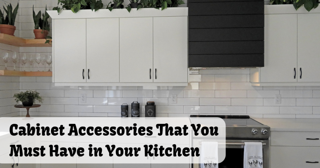 Cabinet Accessories That You Must Have in Your Kitchen