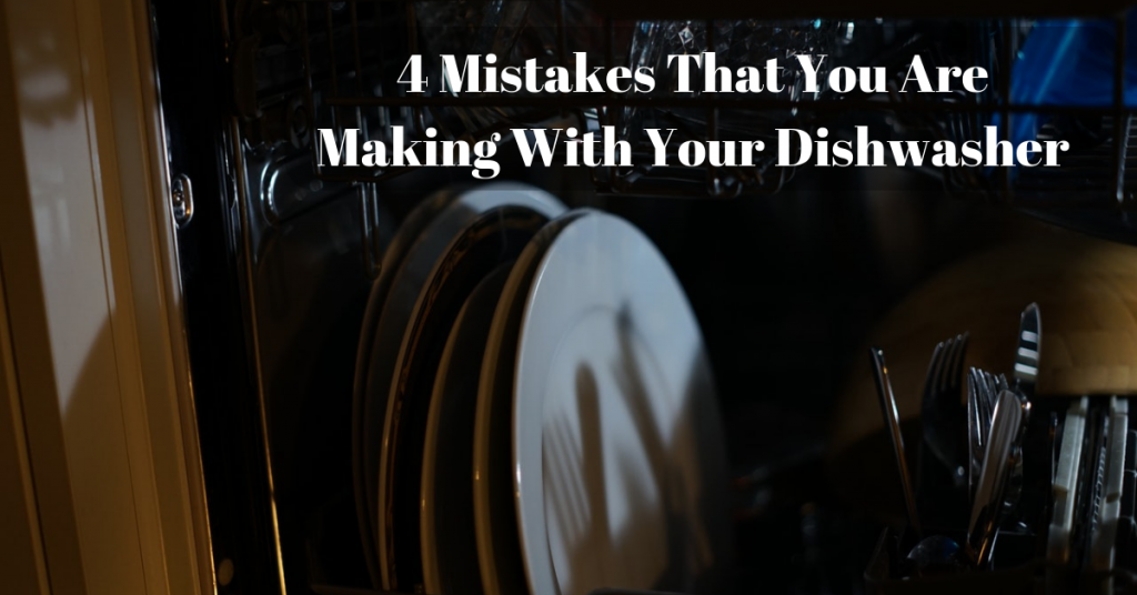 4 Mistakes That You Are Making With Your Dishwasher